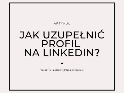 Artykuł, z którego dowiesz się, jak uzupełnić i dobrze prowadzić profil na LinkedIn.